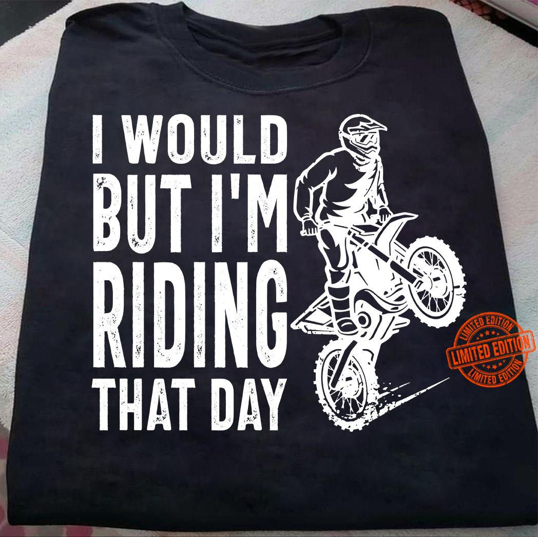 I Would But I'm Riding That Day Shirt