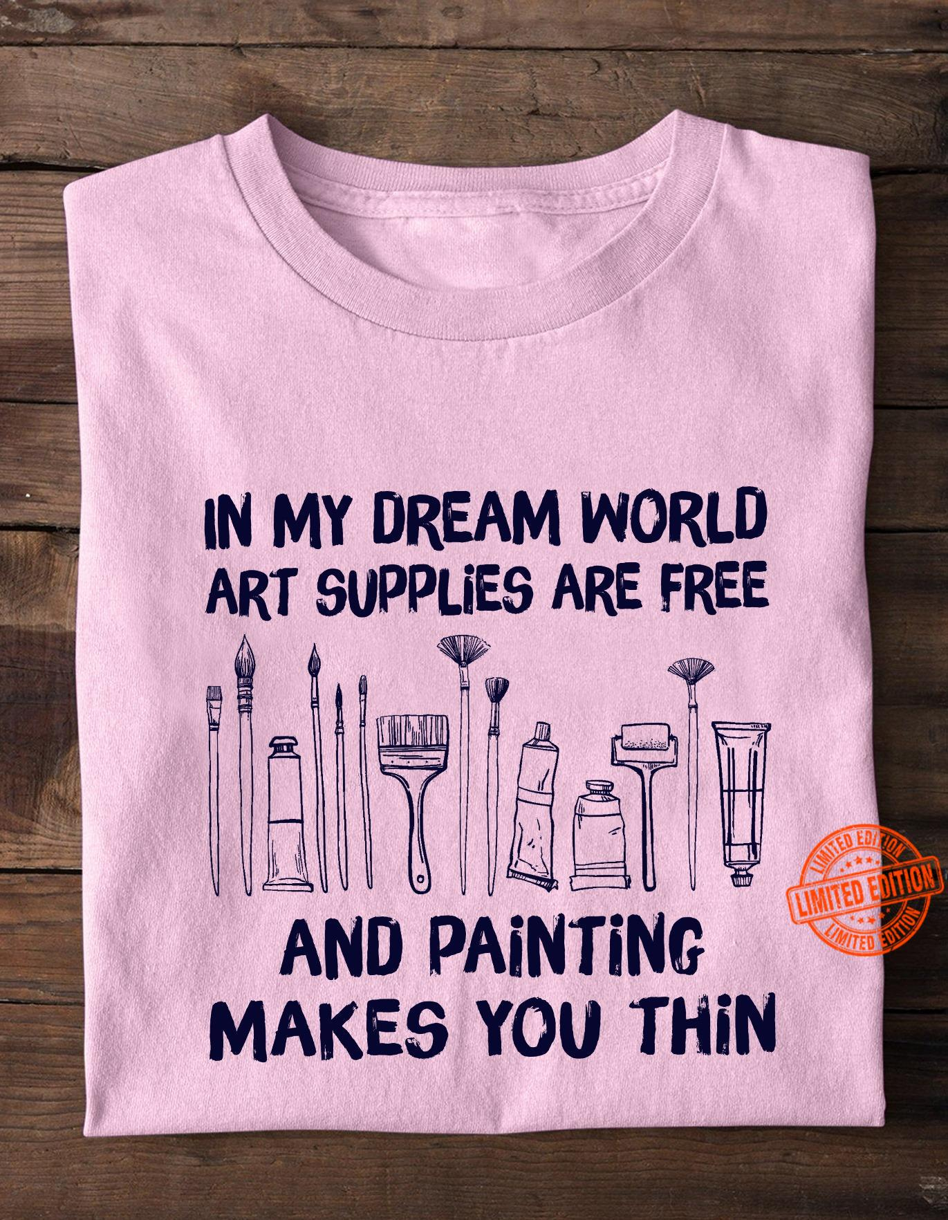In My Dream World Art Supplies Are Free And Painting Makers You Thin Shirt