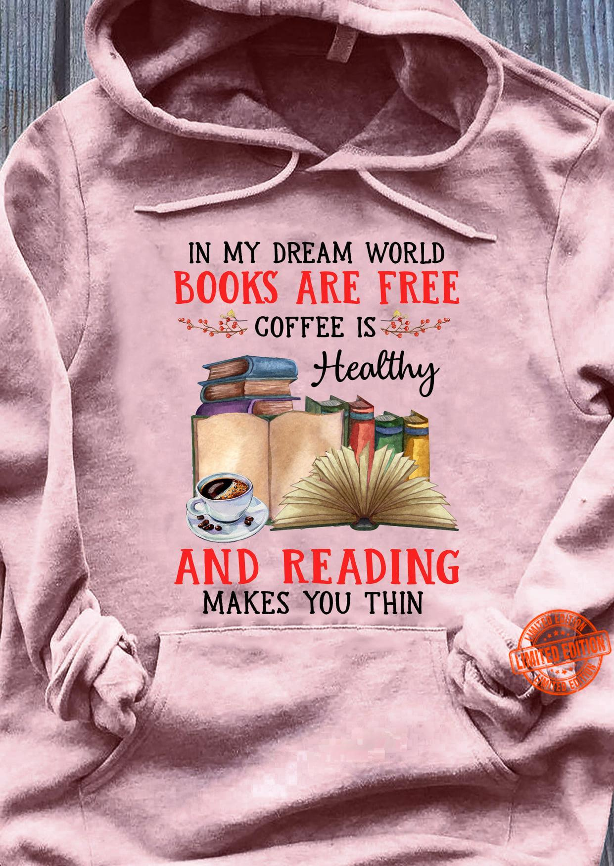 In My Dream World Books Are Free Coffee Is Healthy And Reading Makes You Thin Shirt