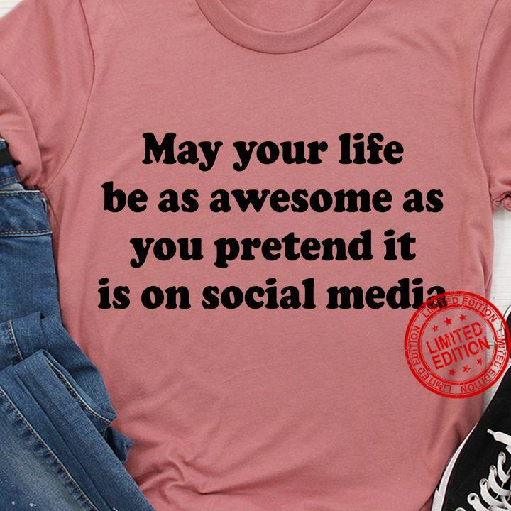May Your Life Be As Awesome As You Pretend It Is On Social Media Shirt