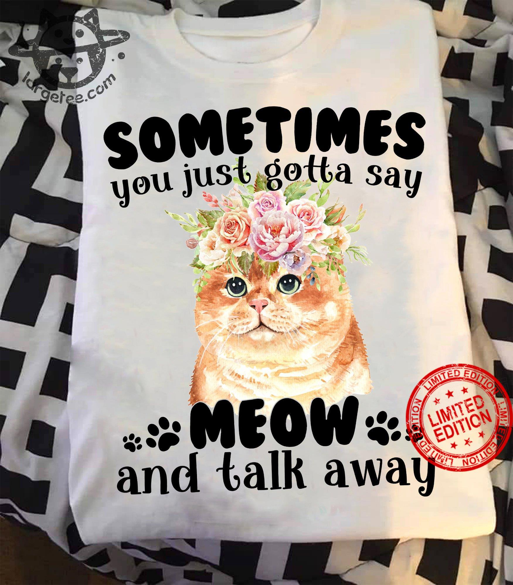 Sometimes You Just Gotta Say Meow And Talk Away Shirt