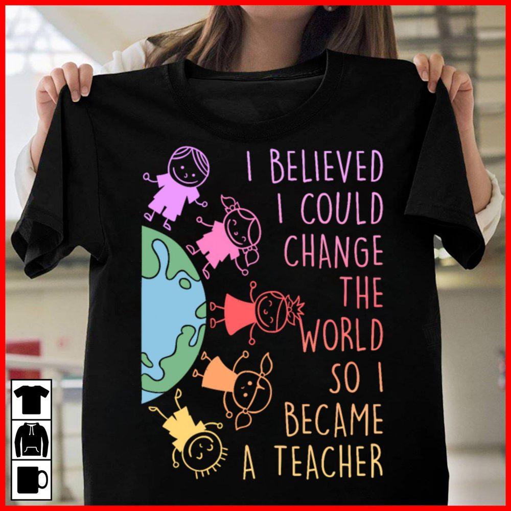 I Believed I Could Change The World So I Became A Teacher Shirt
