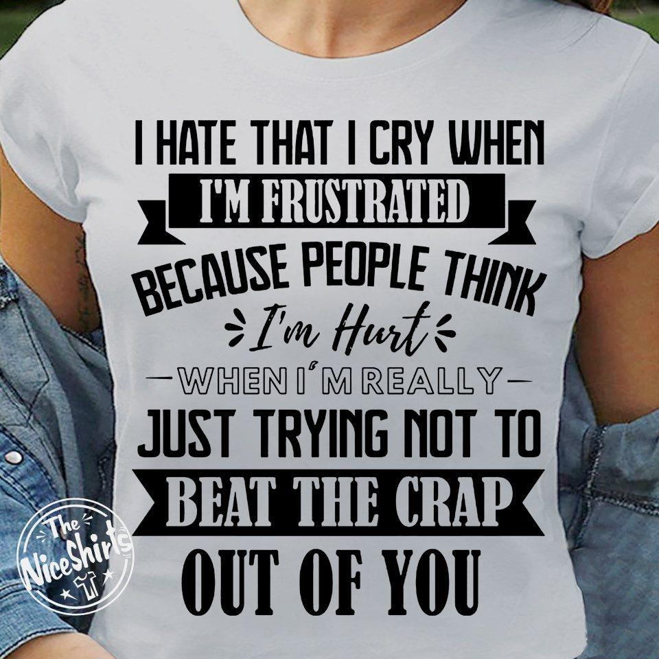 I Hate That I Cry When I'm Frustrated Because People Think I'm Hurt When I'm Really Just Trying Not To Beat The Crap Out Of You Shirt