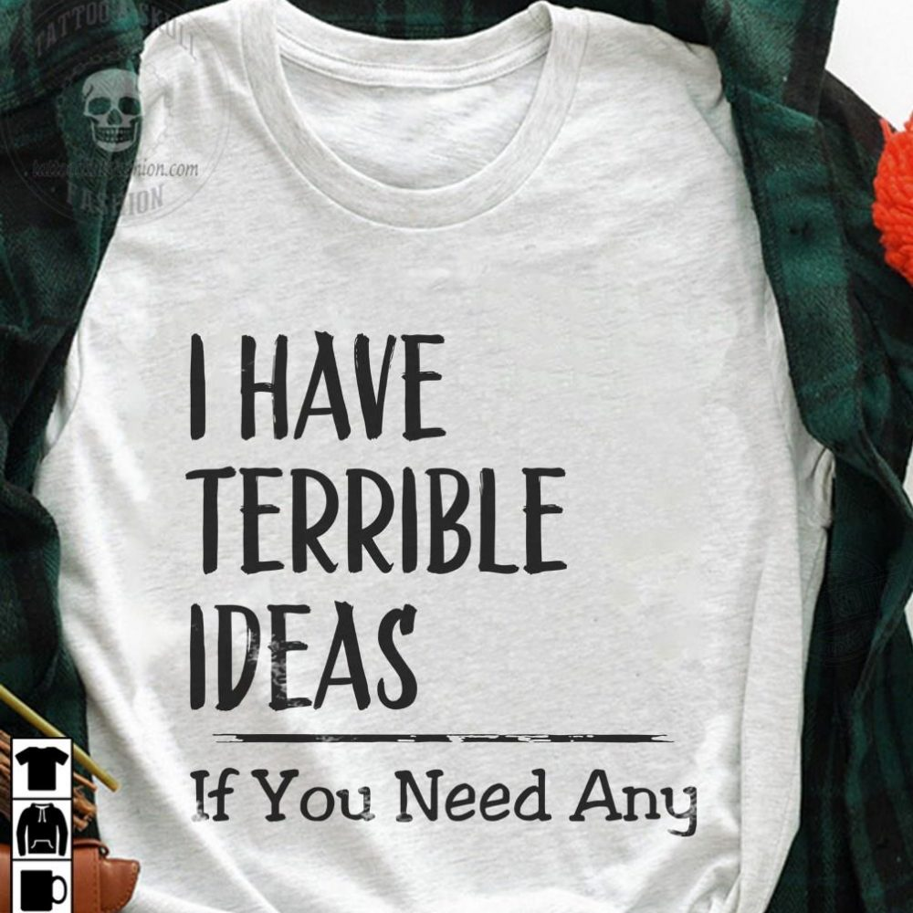 I Have Terrible Ideas If You Need Any Shirt