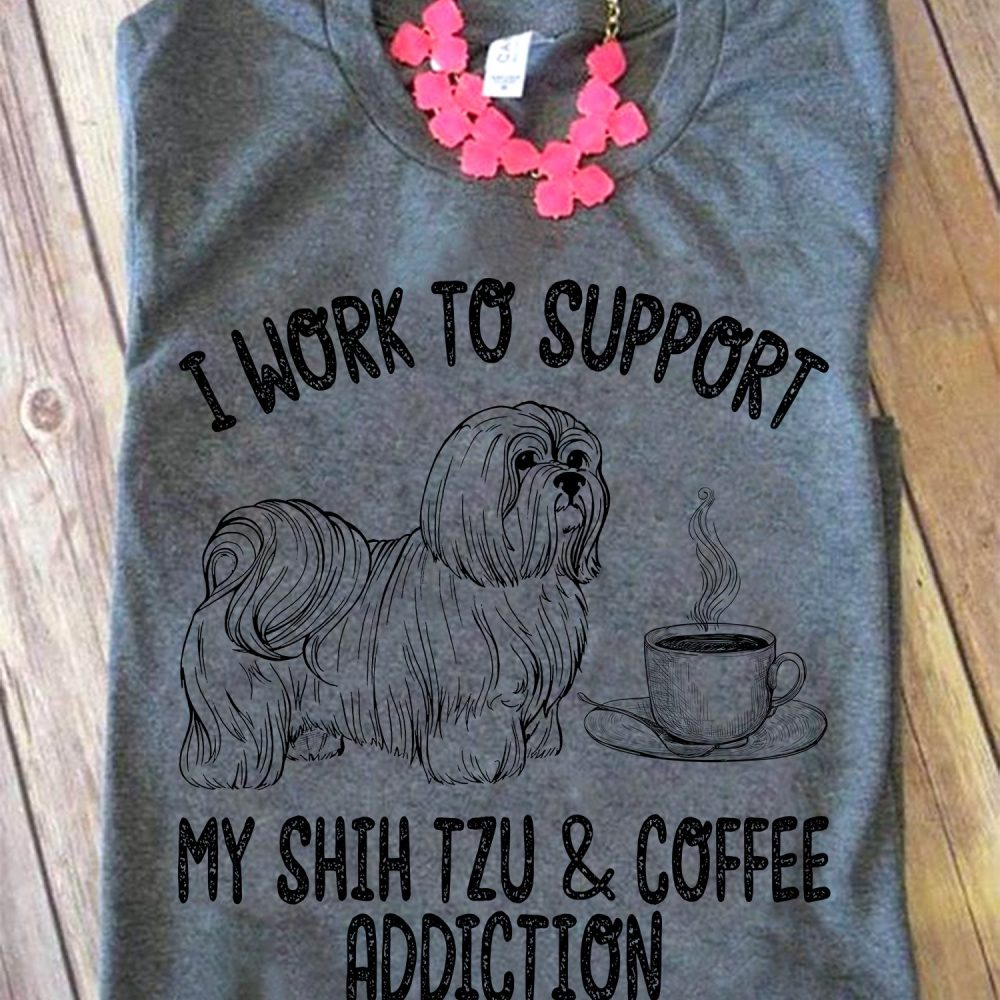 I Work To Support My Shih Tzu & Coffee Addiction Shirt