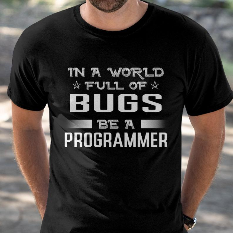 In A World Full Of Bugs Be A Programmer Shirt