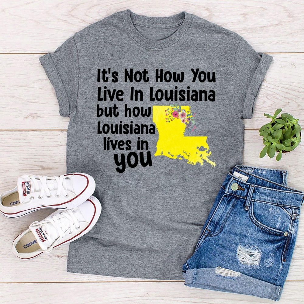 It's Not How You Live In Louisiana But How Louisiana Lives In You Shirt