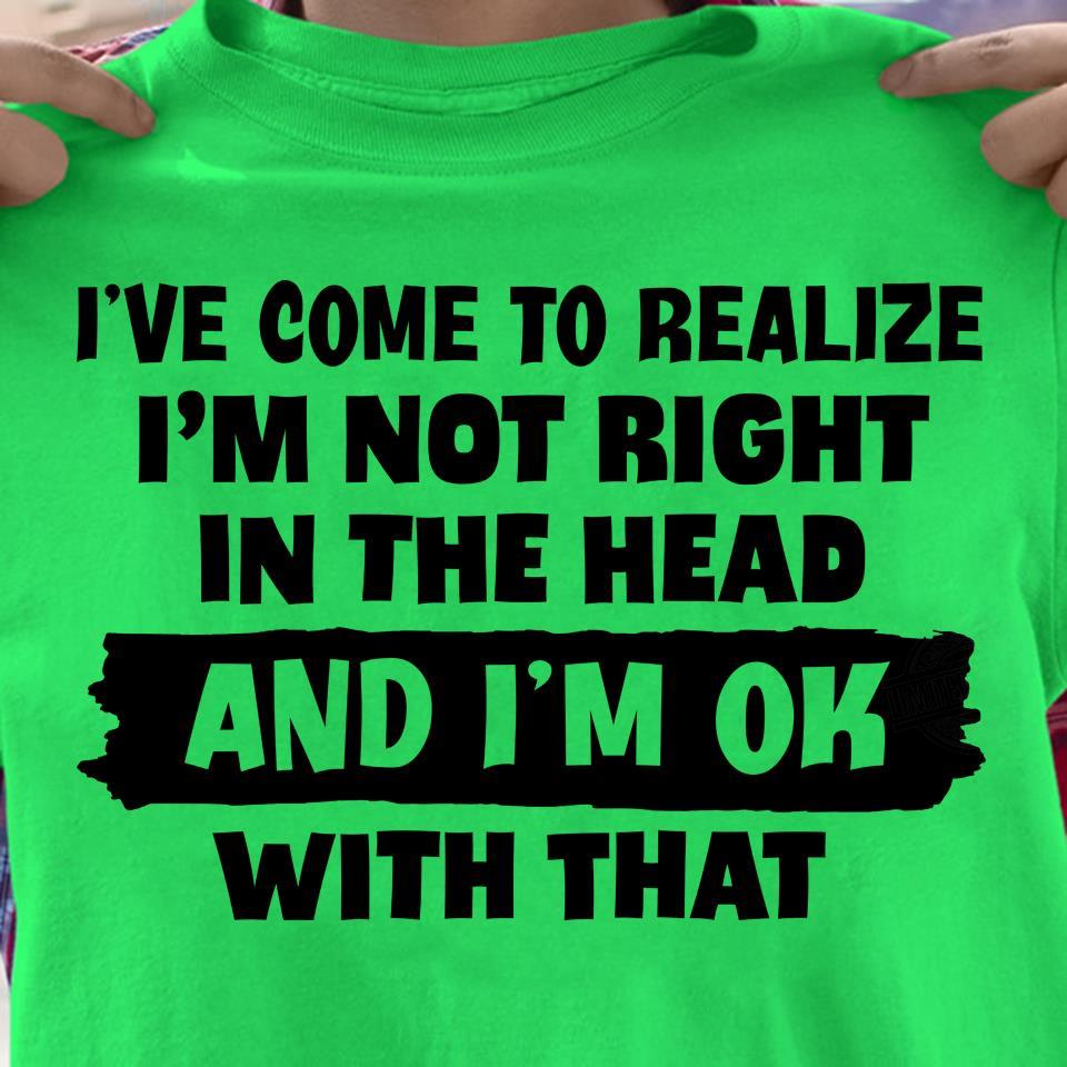 I've Come To Realize I'm Not Right In The Head And I'm Ok With That Shirt