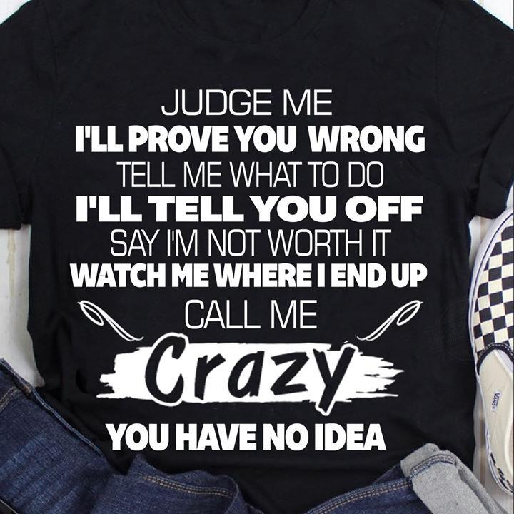 Judge Me Tell Me What To Do Say I'm Not Worth It Call Me Crazy You Have No Idea Shirt