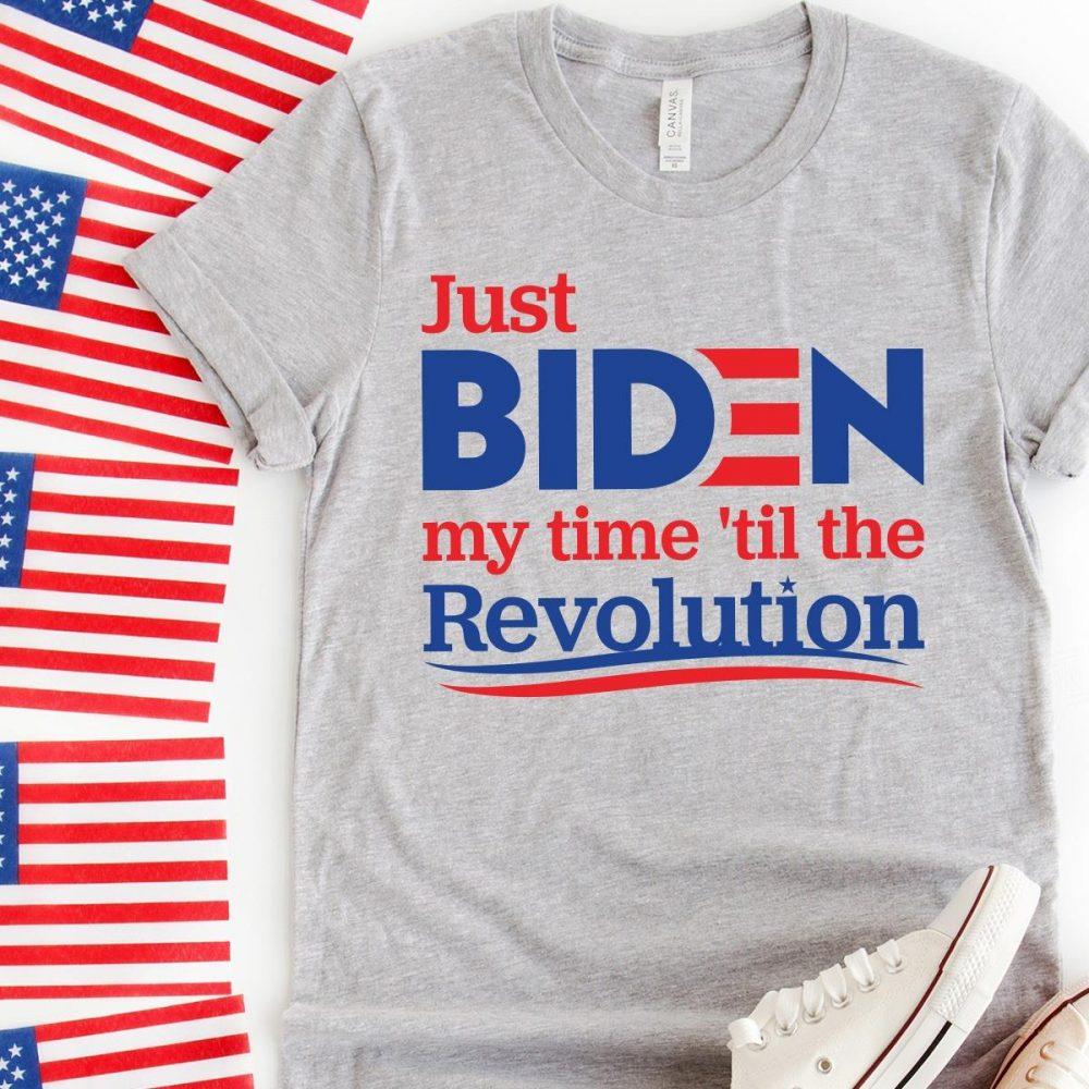 Just Biden My Time Til The Revolution Shirt