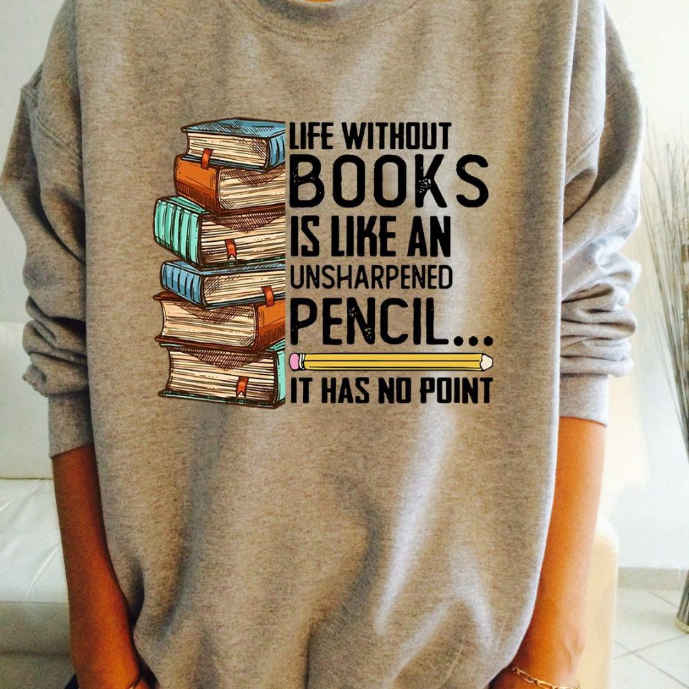 Life Without Books Is Like An Unsharpened Pencil It Has No Point Shirt