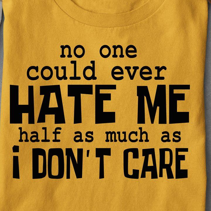 No One Could Ever Hate Me Half As Much As I Dont Care Shirt