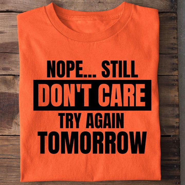 Nope Still Don't Care Try Again Tomorrow Shirt