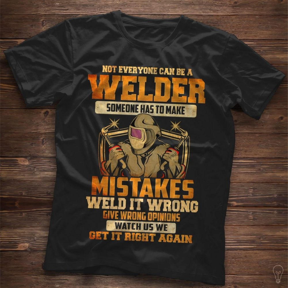 Not Everyone Can Be A Welder Someone Has To Make Mistakes Weld It Wrong Shirt