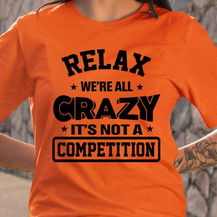 Relax We're All Crazy It's Not A Competition Shirt