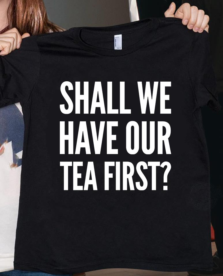 SHALL WE HAVE OUR TEA FIRST SHIRT