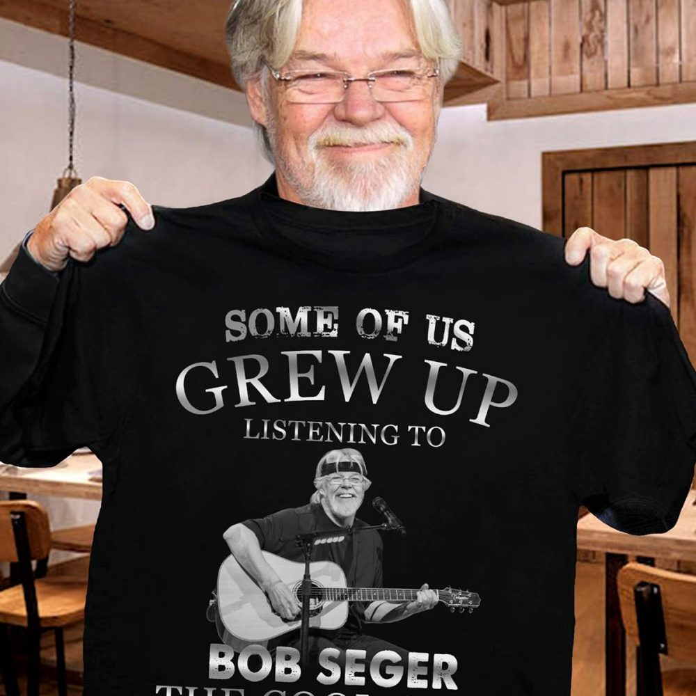 Some Of Us Crew Up Listening To Bob Seger The Cool Ones Still Do Shirt