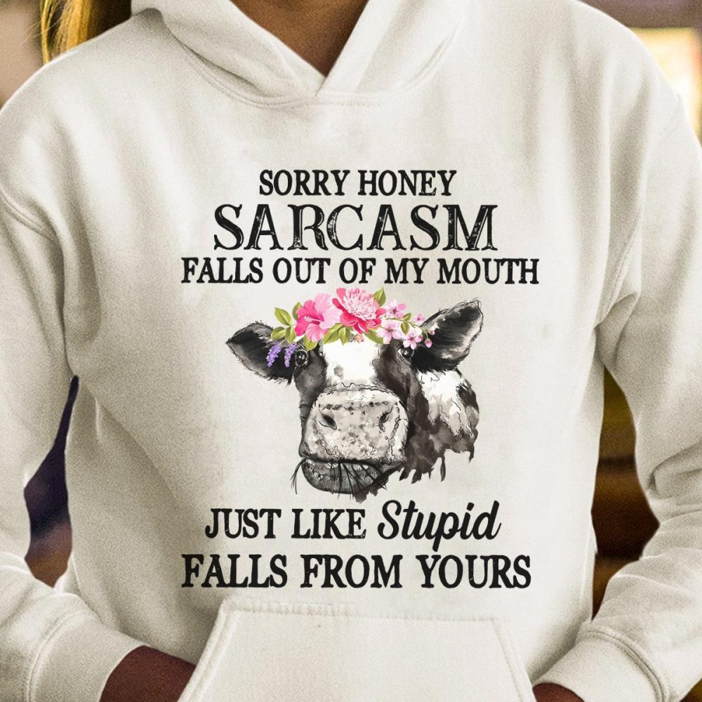Sorry Honey Sarcasm Falls Out Of My Mouth Just Like Stupid Falls From Yours Shirt