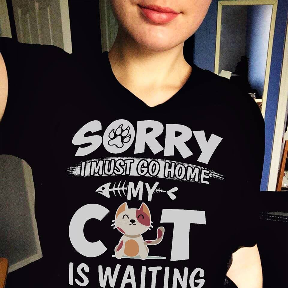Sorry I Must Go Home My Cat Is Waiting Shirt