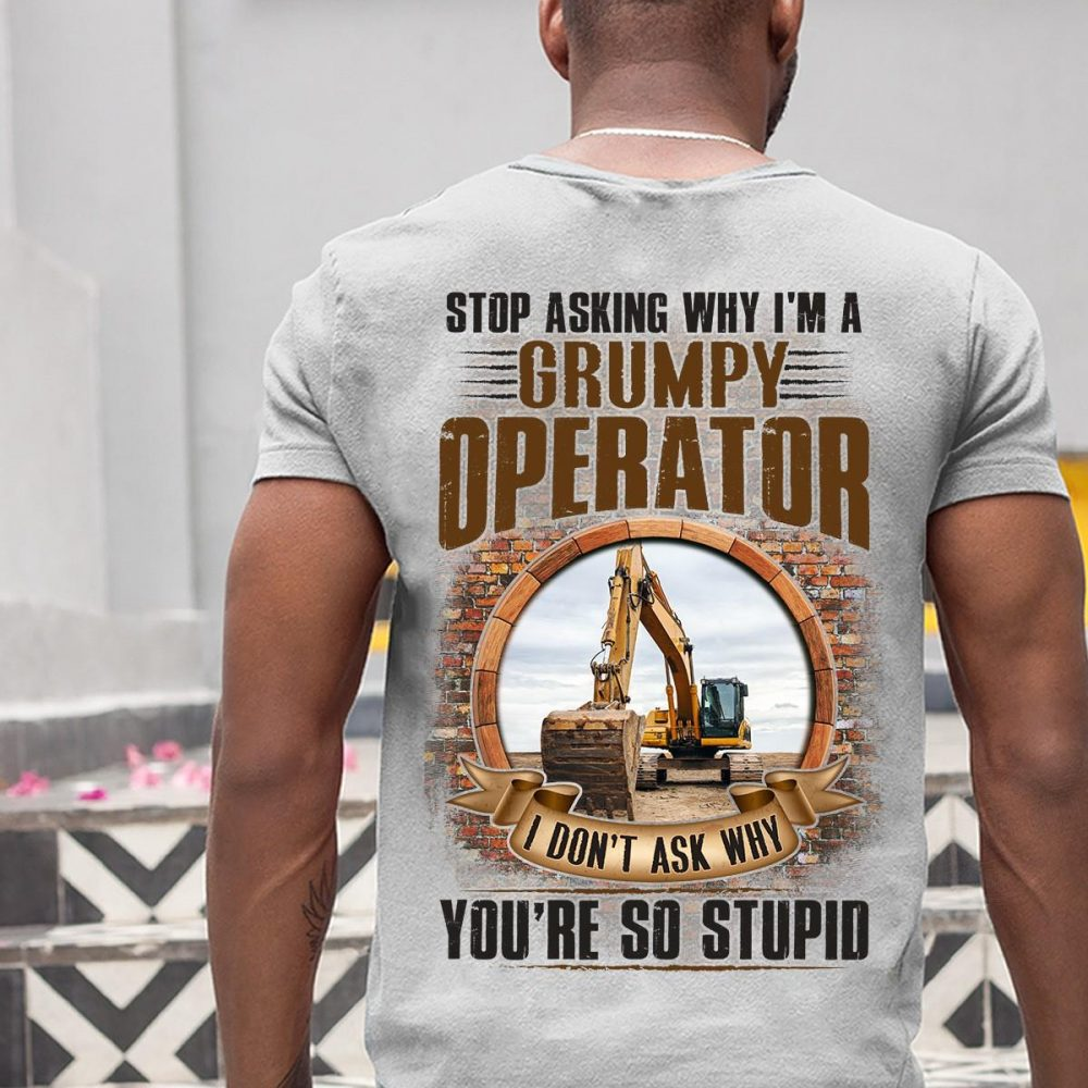 Stop Asking Why I'm A Grumpy Operator I Don't Ask Why You're So Stupid Shirt